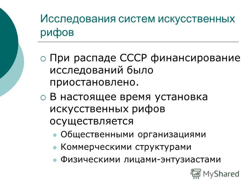 Исследования систем искусственных рифов При распаде СССР финансирование исследований было приостановлено. В настоящее время установка искусственных рифов осуществляется Общественными организациями Коммерческими структурами Физическими лицами-энтузиас