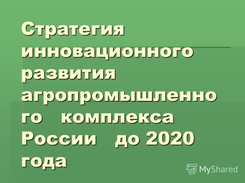 Стратегия инновационного развития агропромышленно го комплекса России до 2020 года