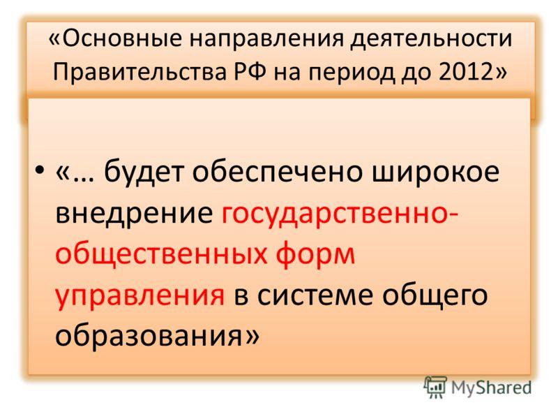 «Основные направления деятельности Правительства РФ на период до 2012» года» «… будет обеспечено широкое внедрение государственно- общественных форм управления в системе общего образования»