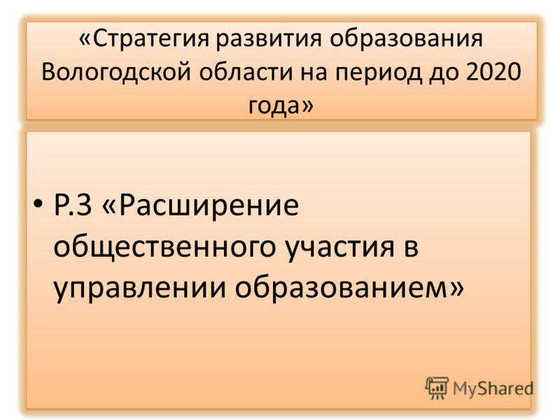 «Стратегия развития образования Вологодской области на период до 2020 года» Р.3 «Расширение общественного участия в управлении образованием»