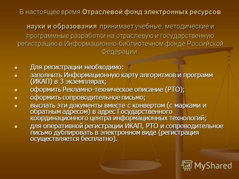 В настоящее время Отраслевой фонд электронных ресурсов науки и образованияпринимает учебные, методические и программные разработки на отраслевую и государственную регистрацию в Информационно-библиотечном фонде Российской Федерации. В настоящее время