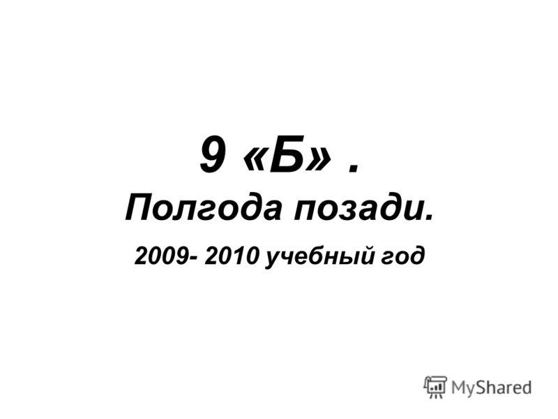 9 «Б». Полгода позади. 2009- 2010 учебный год