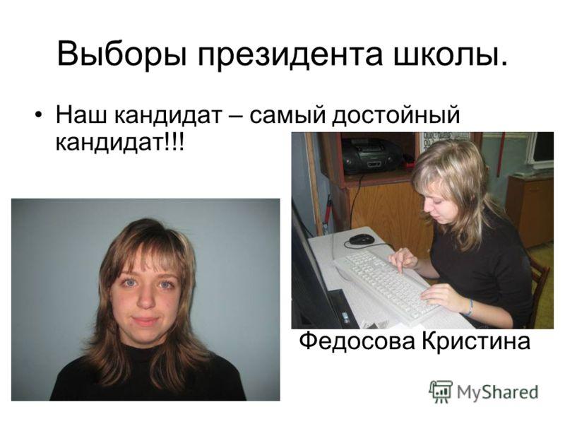Выборы президента школы. Наш кандидат – самый достойный кандидат!!! Федосова Кристина