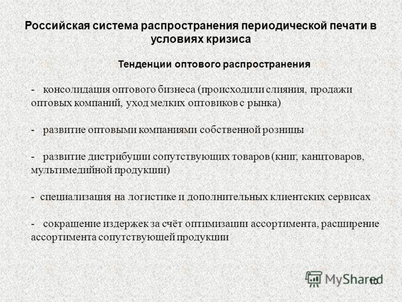 10 Российская система распространения периодической печати в условиях кризиса Тенденции оптового распространения - консолидация оптового бизнеса (происходили слияния, продажи оптовых компаний, уход мелких оптовиков с рынка) - развитие оптовыми компан