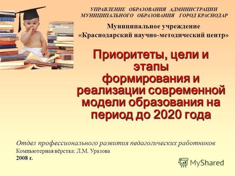 УПРАВЛЕНИЕ ОБРАЗОВАНИЯ АДМИНИСТРАЦИИ МУНИЦИПАЛЬНОГО ОБРАЗОВАНИЯ ГОРОД КРАСНОДАР Муниципальное учреждение «Краснодарский научно-методический центр» Приоритеты, цели и этапы формирования и реализации современной модели образования на период до 2020 год