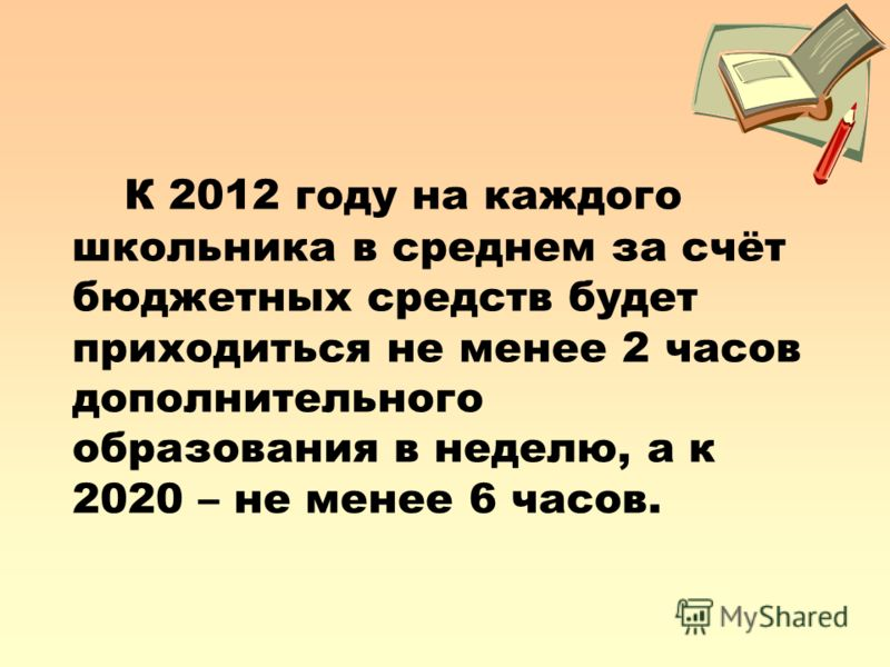 К 2012 году на каждого школьника в среднем за счёт бюджетных средств будет приходиться не менее 2 часов дополнительного образования в неделю, а к 2020 – не менее 6 часов.