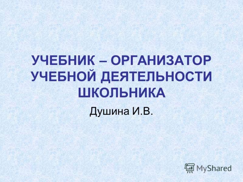 УЧЕБНИК – ОРГАНИЗАТОР УЧЕБНОЙ ДЕЯТЕЛЬНОСТИ ШКОЛЬНИКА Душина И.В.