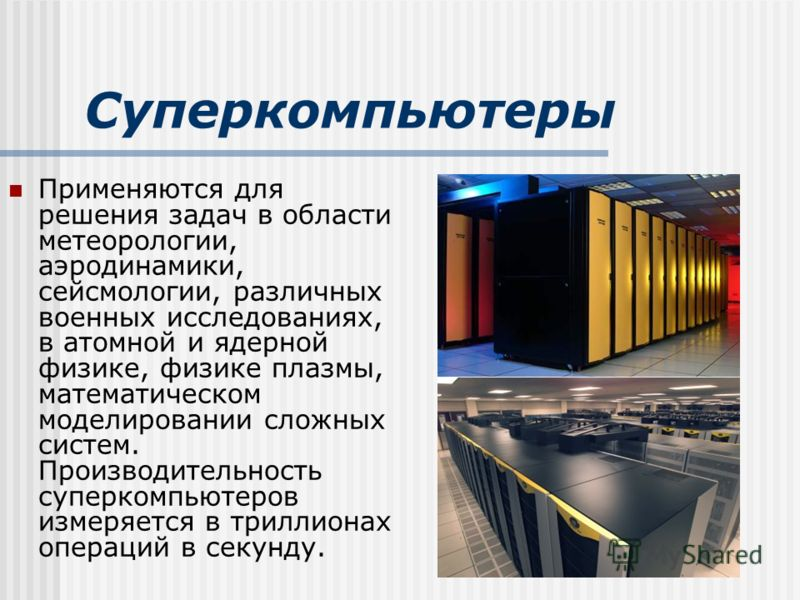 Суперкомпьютеры Применяются для решения задач в области метеорологии, аэродинамики, сейсмологии, различных военных исследованиях, в атомной и ядерной физике, физике плазмы, математическом моделировании сложных систем. Производительность суперкомпьюте