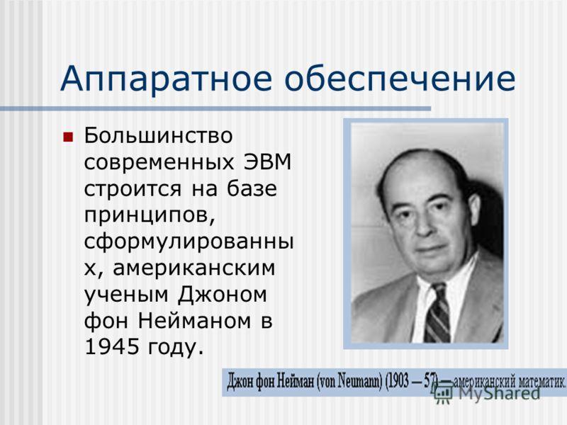Аппаратное обеспечение Большинство современных ЭВМ строится на базе принципов, сформулированны х, американским ученым Джоном фон Нейманом в 1945 году.