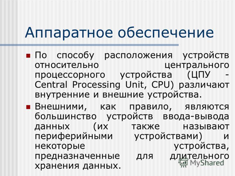 Аппаратное обеспечение По способу расположения устройств относительно центрального процессорного устройства (ЦПУ - Central Processing Unit, CPU) различают внутренние и внешние устройства. Внешними, как правило, являются большинство устройств ввода-вы