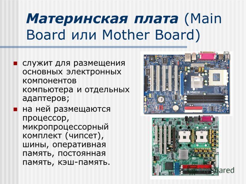 Материнская плата (Main Board или Mother Board) служит для размещения основных электронных компонентов компьютера и отдельных адаптеров; на ней размещаются процессор, микропроцессорный комплект (чипсет), шины, оперативная память, постоянная память, к