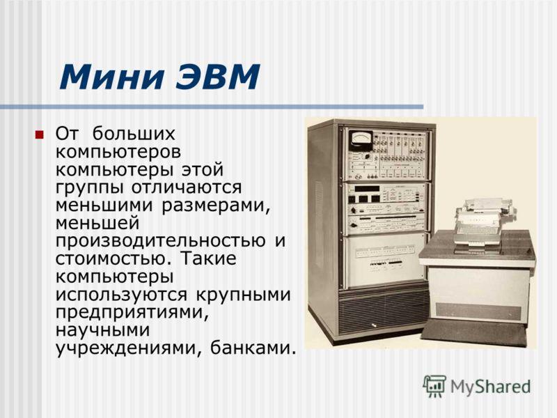 Мини ЭВМ От больших компьютеров компьютеры этой группы отличаются меньшими размерами, меньшей производительностью и стоимостью. Такие компьютеры используются крупными предприятиями, научными учреждениями, банками.