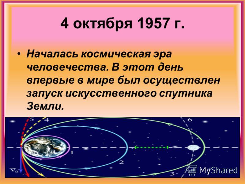 4 октября 1957 г. Началась космическая эра человечества. В этот день впервые в мире был осуществлен запуск искусственного спутника Земли.