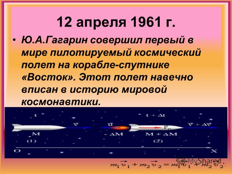 12 апреля 1961 г. Ю.А.Гагарин совершил первый в мире пилотируемый космический полет на корабле-спутнике «Восток». Этот полет навечно вписан в историю мировой космонавтики.