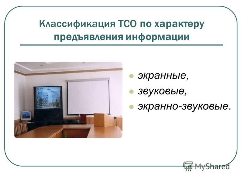 Классификация ТСО по характеру предъявления информации экранные, звуковые, экранно-звуковые.