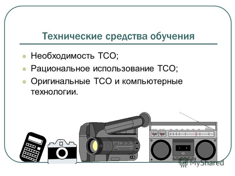 Технические средства обучения Необходимость ТСО; Рациональное использование ТСО; Оригинальные ТСО и компьютерные технологии.