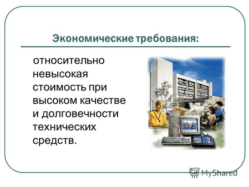 Экономические требования: относительно невысокая стоимость при высоком качестве и долговечности технических средств.