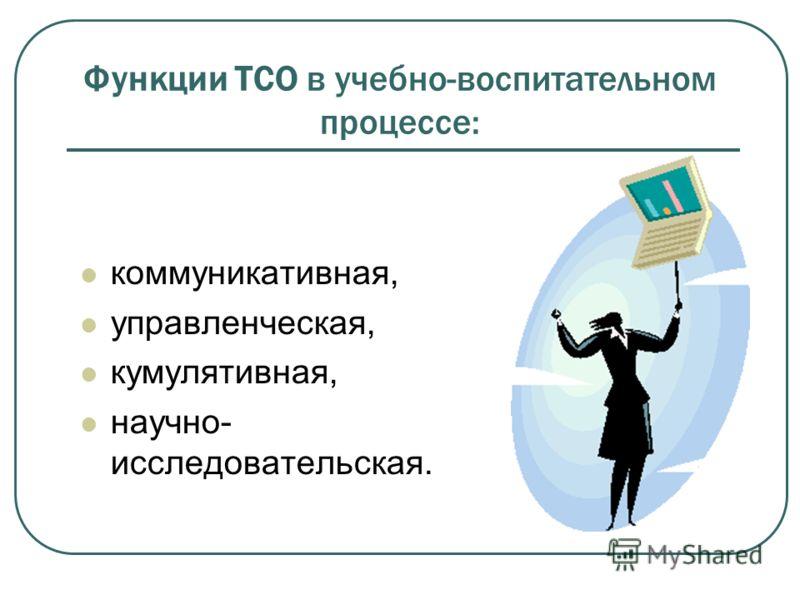 Функции ТСО в учебно-воспитательном процессе: коммуникативная, управленческая, кумулятивная, научно- исследовательская.