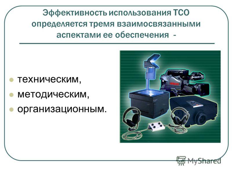 Эффективность использования ТСО определяется тремя взаимосвязанными аспектами ее обеспечения - техническим, методическим, организационным.