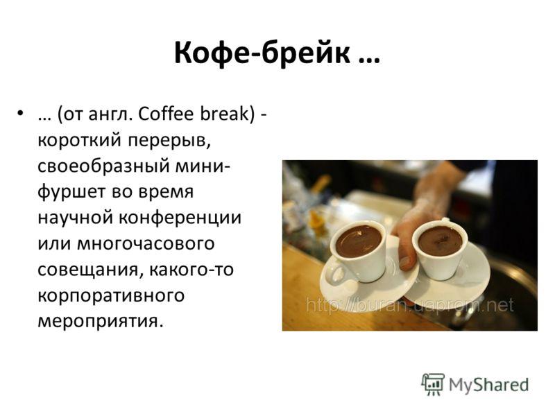 Кофе-брейк … … (от англ. Coffee break) - короткий перерыв, своеобразный мини- фуршет во время научной конференции или многочасового совещания, какого-то корпоративного мероприятия.