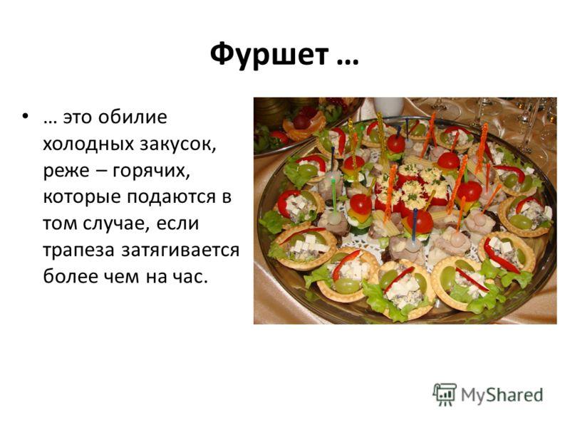 Фуршет … … это обилие холодных закусок, реже – горячих, которые подаются в том случае, если трапеза затягивается более чем на час.