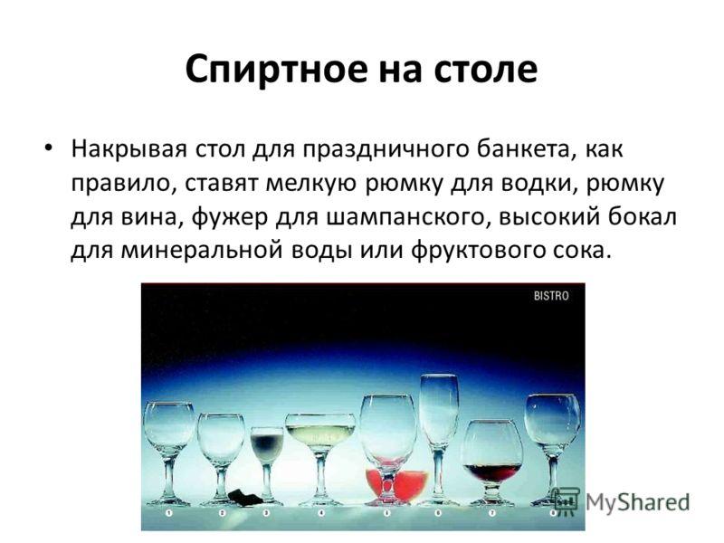 Спиртное на столе Накрывая стол для праздничного банкета, как правило, ставят мелкую рюмку для водки, рюмку для вина, фужер для шампанского, высокий бокал для минеральной воды или фруктового сока.