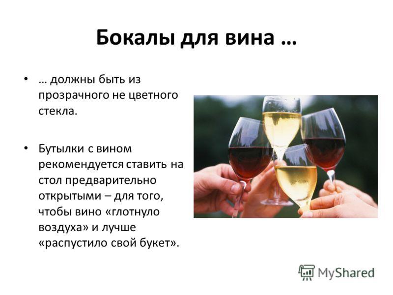 Бокалы для вина … … должны быть из прозрачного не цветного стекла. Бутылки с вином рекомендуется ставить на стол предварительно открытыми – для того, чтобы вино «глотнуло воздуха» и лучше «распустило свой букет».