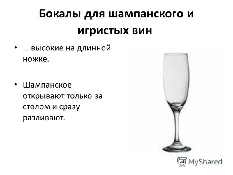 Бокалы для шампанского и игристых вин … высокие на длинной ножке. Шампанское открывают только за столом и сразу разливают.