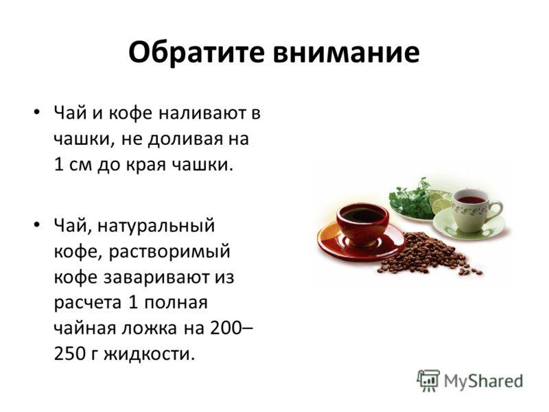 Обратите внимание Чай и кофе наливают в чашки, не доливая на 1 см до края чашки. Чай, натуральный кофе, растворимый кофе заваривают из расчета 1 полная чайная ложка на 200– 250 г жидкости.