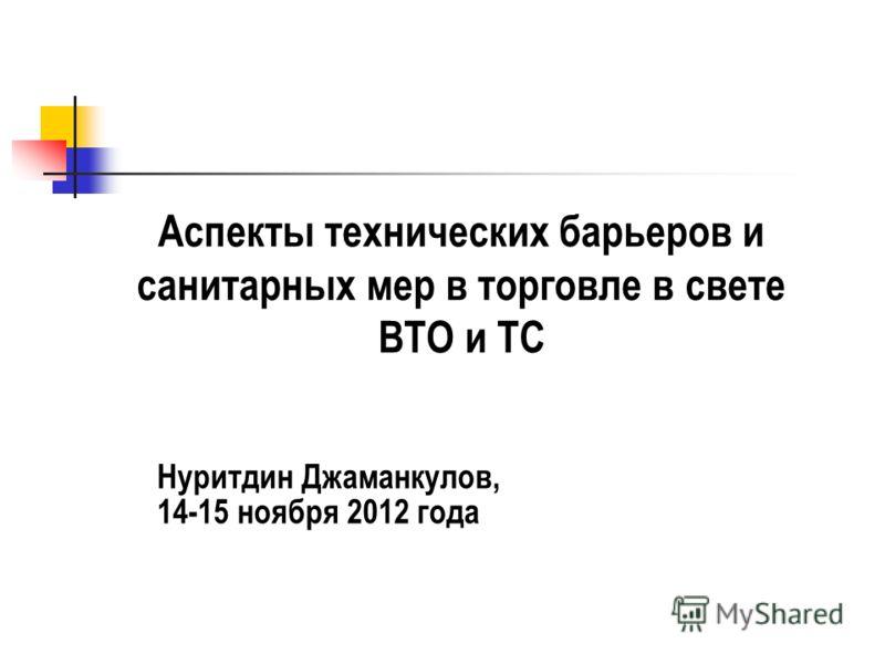 Аспекты технических барьеров и санитарных мер в торговле в свете ВТО и ТС Нуритдин Джаманкулов, 14-15 ноября 2012 года