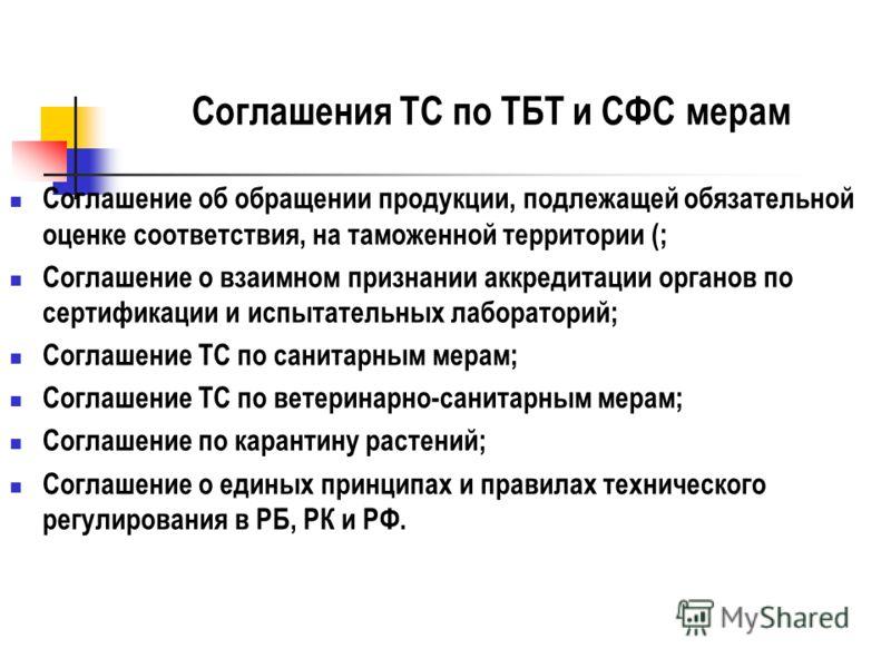 Соглашения ТС по ТБТ и СФС мерам Соглашение об обращении продукции, подлежащей обязательной оценке соответствия, на таможенной территории (; Соглашение о взаимном признании аккредитации органов по сертификации и испытательных лабораторий; Соглашение