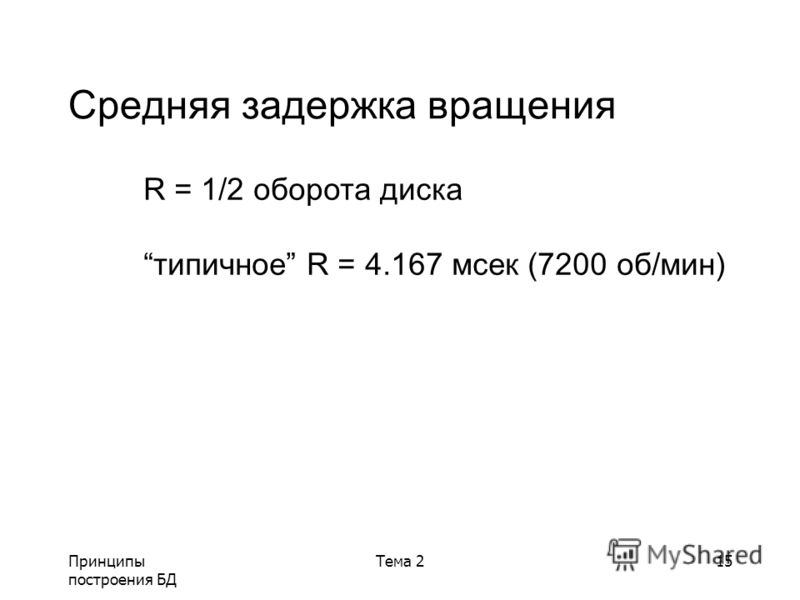 Принципы построения БД Тема 215 Средняя задержка вращения R = 1/2 оборота диска типичное R = 4.167 мсек (7200 об/мин)