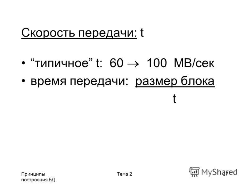 Принципы построения БД Тема 217 Скорость передачи: t типичное t: 60 100 MB/сек время передачи: размер блока t