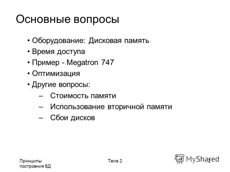 Принципы построения БД Тема 22 Основные вопросы Оборудование: Дисковая память Время доступа Пример - Megatron 747 Оптимизация Другие вопросы: –Стоимость памяти –Использование вторичной памяти –Сбои дисков