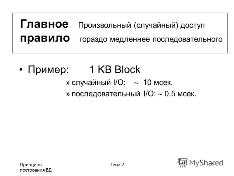 Принципы построения БД Тема 221 Главное Произвольный (случайный) доступ правило гораздо медленнее последовательного Пример:1 KB Block »случайный I/O: 10 мсек. »последовательный I/O: 0.5 мсек.