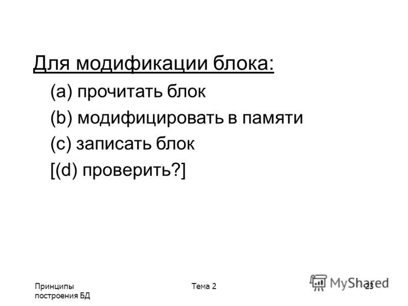 Принципы построения БД Тема 223 Для модификации блока: (a) прочитать блок (b) модифицировать в памяти (c) записать блок [(d) проверить?]