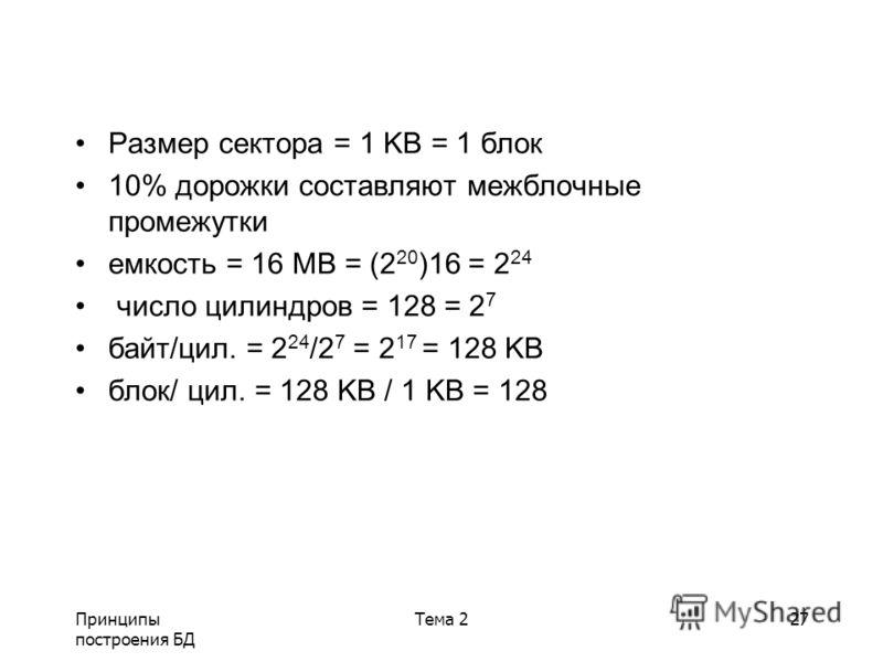 Принципы построения БД Тема 227 Размер сектора = 1 KB = 1 блок 10% дорожки составляют межблочные промежутки емкость = 16 MB = (2 20 )16 = 2 24 число цилиндров = 128 = 2 7 байт/цил. = 2 24 /2 7 = 2 17 = 128 KB блок/ цил. = 128 KB / 1 KB = 128