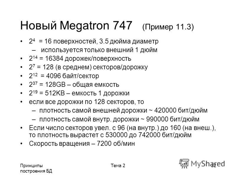 Принципы построения БД Тема 232 Новый Megatron 747 (Пример 11.3) 2 4 = 16 поверхностей, 3.5 дюйма диаметр – используется только внешний 1 дюйм 2 14 = 16384 дорожек/поверхность 2 7 = 128 (в среднем) секторов/дорожку 2 12 = 4096 байт/сектор 2 37 = 128G