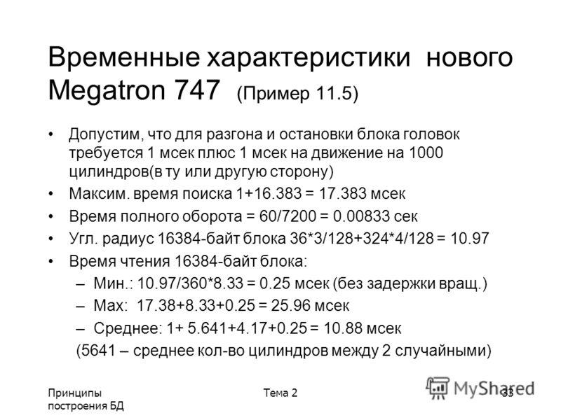 Принципы построения БД Тема 233 Временные характеристики нового Megatron 747 (Пример 11.5) Допустим, что для разгона и остановки блока головок требуется 1 мсек плюс 1 мсек на движение на 1000 цилиндров(в ту или другую сторону) Максим. время поиска 1+