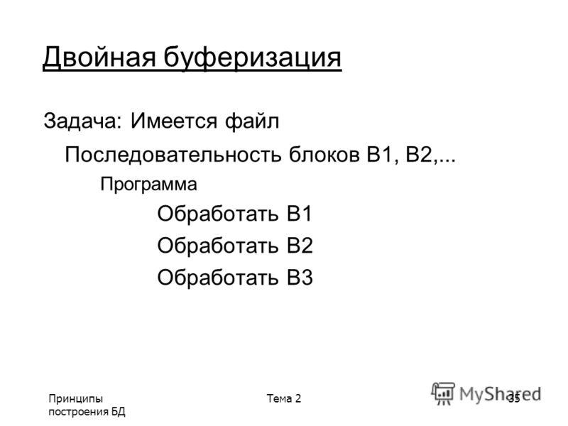 Принципы построения БД Тема 235 Двойная буферизация Задача: Имеется файл Последовательность блоков B1, B2,... Программа Обработать B1 Обработать B2 Обработать B3
