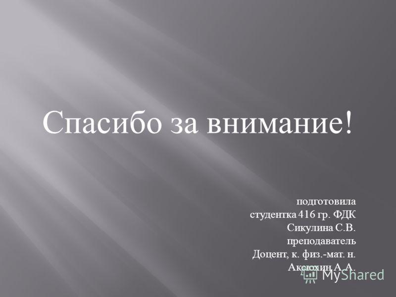 Спасибо за внимание ! подготовила студентка 416 гр. ФДК Сикулина С.В. преподаватель Доцент, к. физ.-мат. н. Аксюхин А.А.