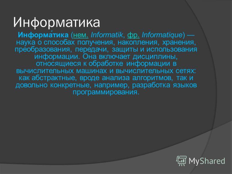 Информатика Информа́тика (нем. Informatik, фр. Informatique) наука о способах получения, накопления, хранения, преобразования, передачи, защиты и использования информации. Она включает дисциплины, относящиеся к обработке информации в вычислительных м
