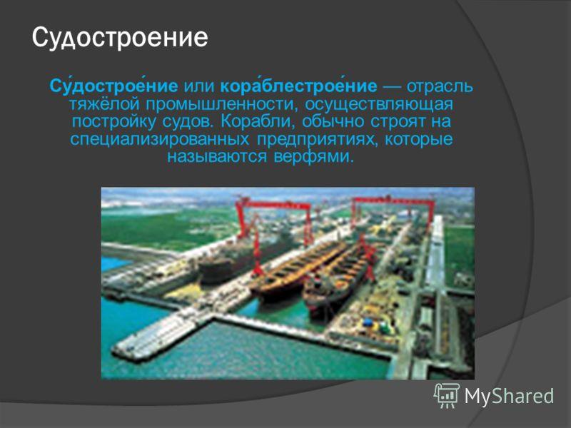 Судостроение Су́дострое́ние или кора́блестрое́ние отрасль тяжёлой промышленности, осуществляющая постройку судов. Корабли, обычно строят на специализированных предприятиях, которые называются верфями.
