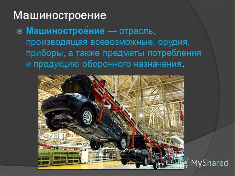Машиностроение Машинострое́ние отрасль, производящая всевозможные, орудия, приборы, а также предметы потребления и продукцию оборонного назначения.