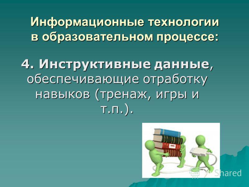 Информационные технологии в образовательном процессе: 4. Инструктивные данные, обеспечивающие отработку навыков (тренаж, игры и т.п.).