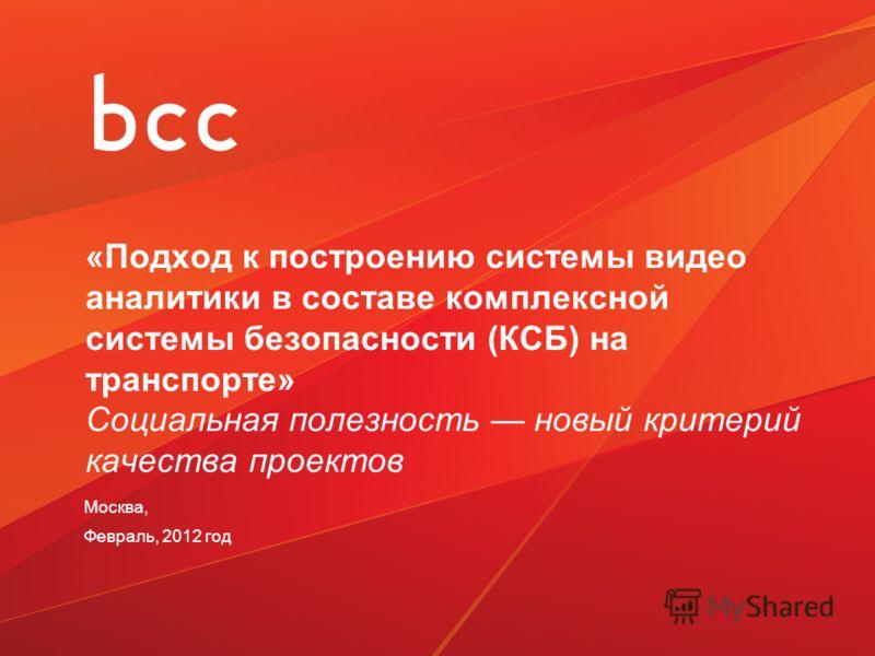 «Подход к построению системы видео аналитики в составе комплексной системы безопасности (КСБ) на транспорте» Социальная полезность новый критерий качества проектов Москва, Февраль, 2012 год
