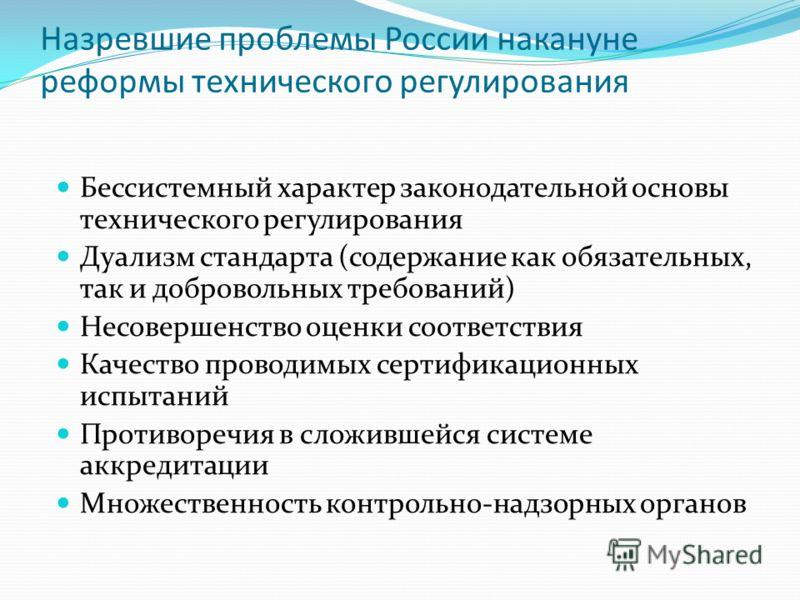 Назревшие проблемы России накануне реформы технического регулирования Бессистемный характер законодательной основы технического регулирования Дуализм стандарта (содержание как обязательных, так и добровольных требований) Несовершенство оценки соответ