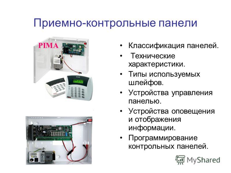 Приемно-контрольные панели Классификация панелей. Технические характеристики. Типы используемых шлейфов. Устройства управления панелью. Устройства оповещения и отображения информации. Программирование контрольных панелей. PIMA