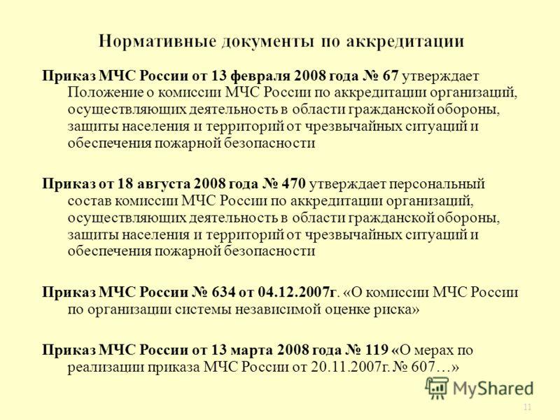 11 Приказ МЧС России от 13 февраля 2008 года 67 утверждает Положение о комиссии МЧС России по аккредитации организаций, осуществляющих деятельность в области гражданской обороны, защиты населения и территорий от чрезвычайных ситуаций и обеспечения по