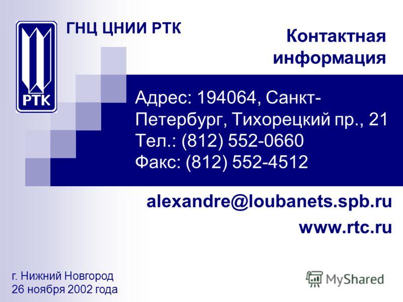 Адрес: 194064, Санкт- Петербург, Тихорецкий пр., 21 Тел.: (812) 552-0660 Факс: (812) 552-4512 alexandre@loubanets.spb.ru www.rtc.ru г. Нижний Новгород 26 ноября 2002 года ГНЦ ЦНИИ РТК Контактная информация